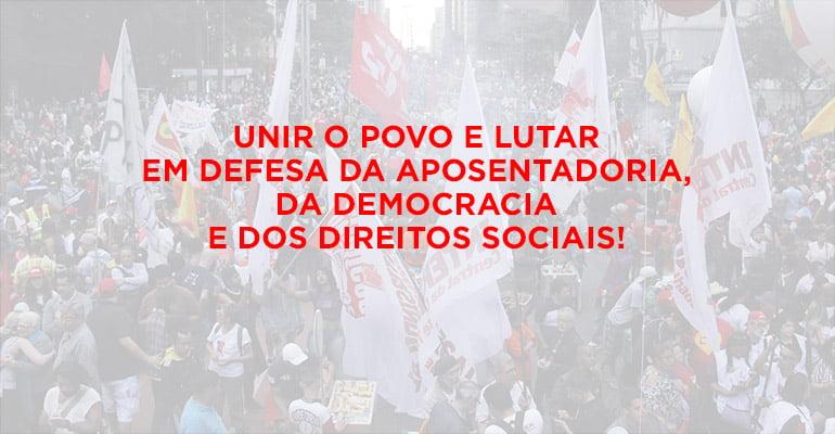 Unir o povo e lutar em defesa da aposentadoria, da democracia e dos direitos sociais