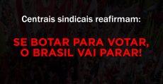 Centrais sindicais reafirmam: se botar para votar, o Brasil vai parar!