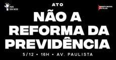 HOJE, dia 5: Não à Reforma da Previdência Social, na Paulista, às 16h