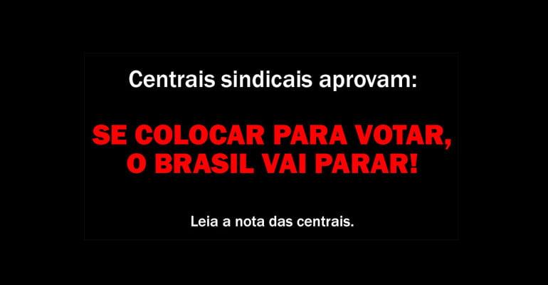 Centrais sindicais aprovam: se colocar para votar, o Brasil vai parar!
