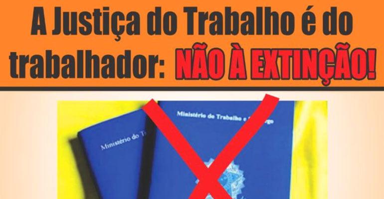 A JUSTIÇA DO TRABALHO É DO TRABALHADOR NÃO À EXTINÇÃO